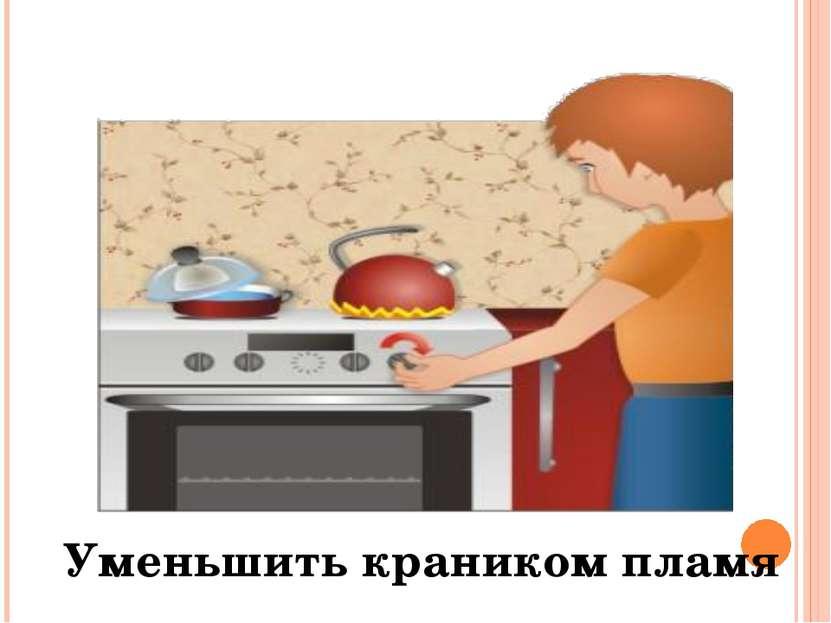 Уменьшить краником пламя
