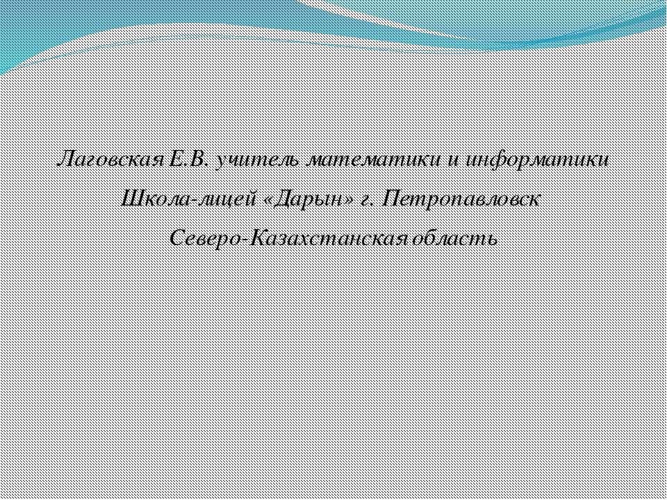 Лаговская Е.В. учитель математики и информатики Школа-лицей «Дарын» г. Петроп...