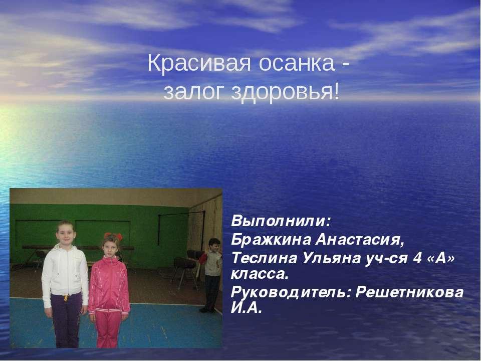 Выполнили: Бражкина Анастасия, Теслина Ульяна уч-ся 4 «А» класса. Руководител...