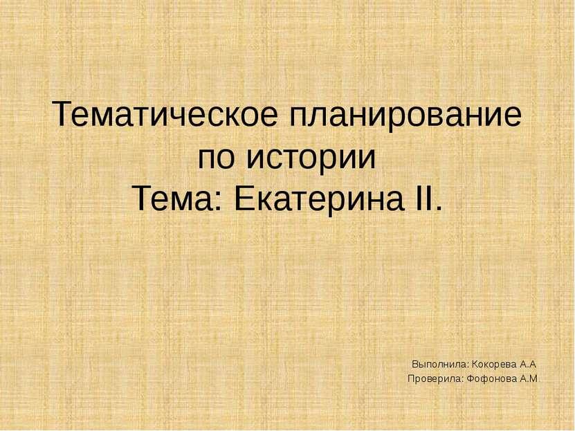 Тематическое планирование по истории Тема: Екатерина II. Выполнила: Кокорева ...
