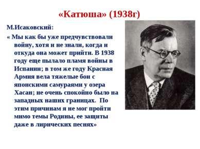 «Катюша» (1938г) М.Исаковский: « Мы как бы уже предчувствовали войну, хотя и ...