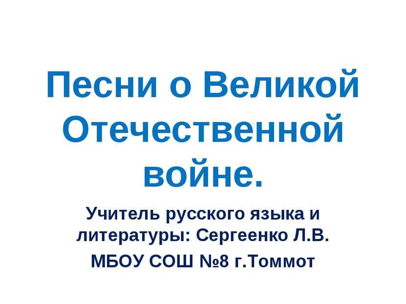 Песни о Великой Отечественной войне. Учитель русского языка и литературы: Сер...