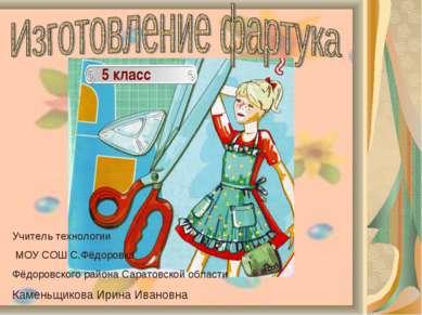 5 класс Учитель технологии МОУ СОШ С.Фёдоровка Фёдоровского района Саратовско...