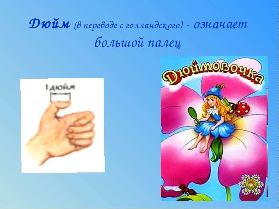 Дюйм (в переводе с голландского) - означает большой палец