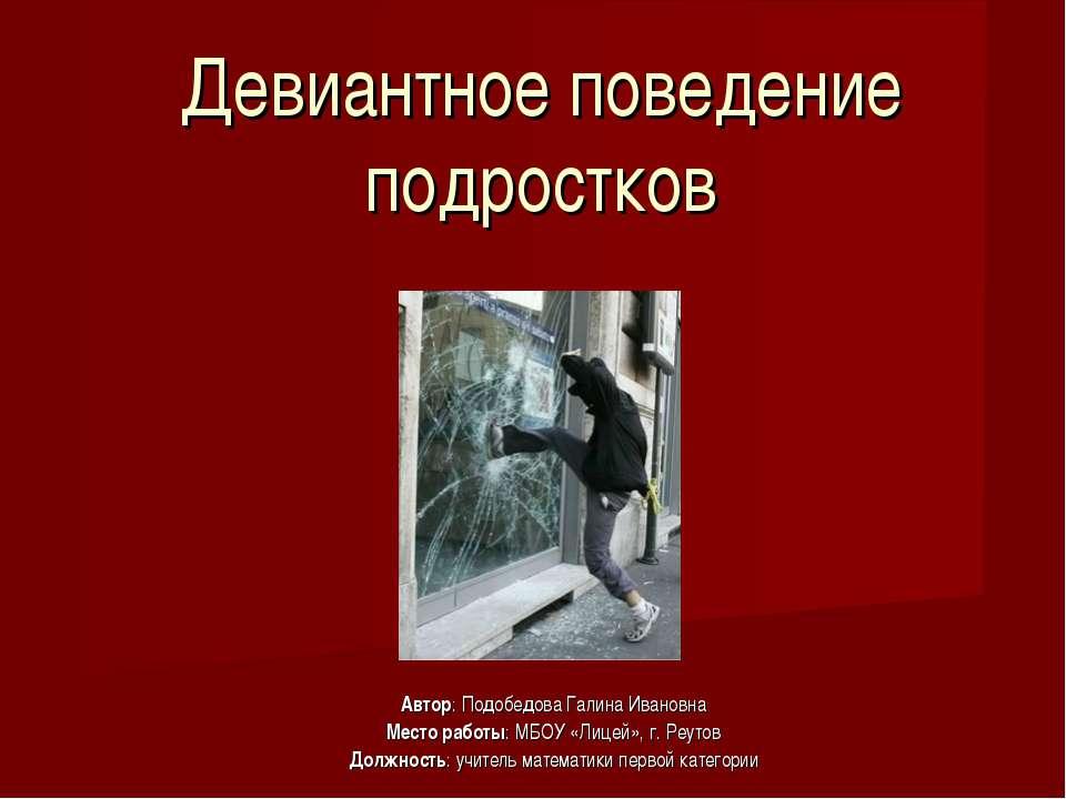 Девиантное поведение подростков Автор: Подобедова Галина Ивановна Место работ...