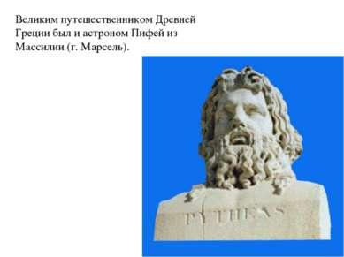 Великим путешественником Древней Греции был и астроном Пифей из Массилии (г. ...