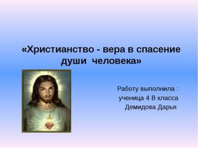 «Христианство - вера в спасение души человека» Работу выполнила : ученица 4 В...