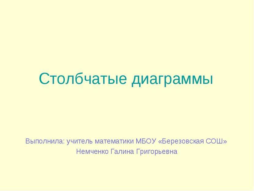 Столбчатые диаграммы Выполнила: учитель математики МБОУ «Березовская СОШ» Нем...