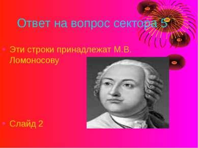 Ответ на вопрос сектора 5 Эти строки принадлежат М.В. Ломоносову Слайд 2