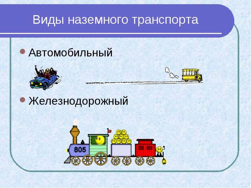 Виды наземного транспорта Автомобильный Железнодорожный