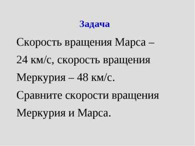 Задача Скорость вращения Марса – 24 км/с, скорость вращения Меркурия – 48 км/...