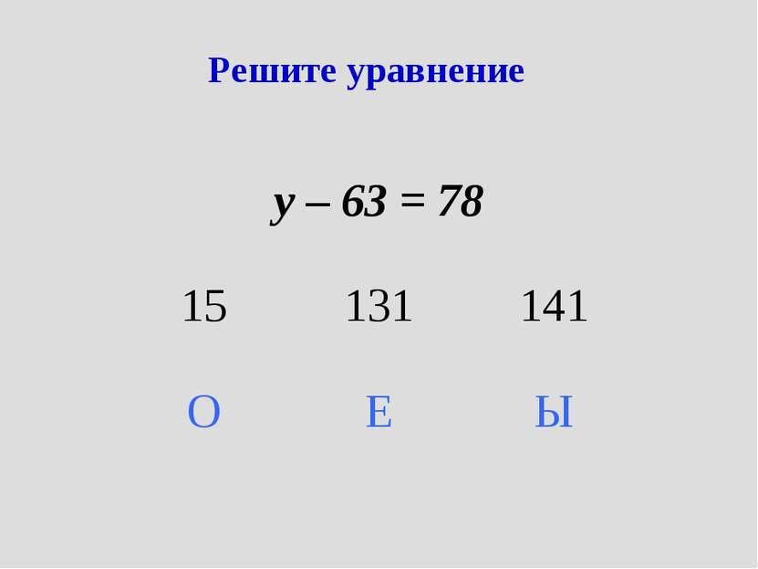 Решите уравнение у – 63 = 78 15 131 141 О Е Ы