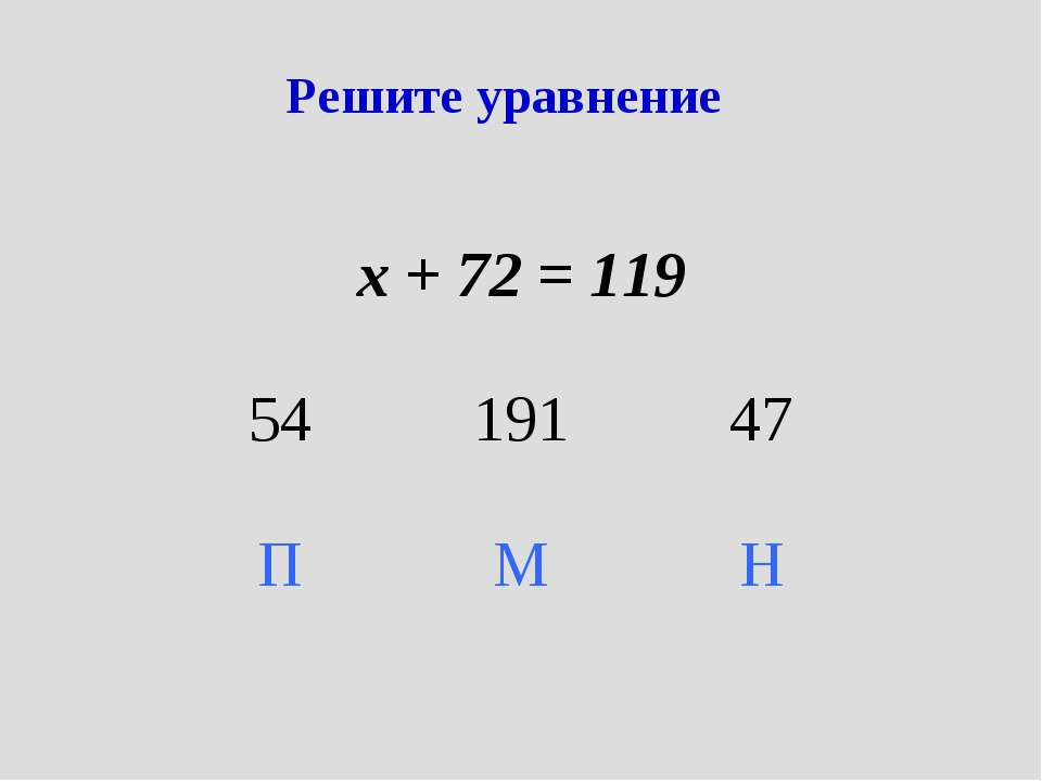 Решите уравнение х + 72 = 119 54 191 47 П М Н