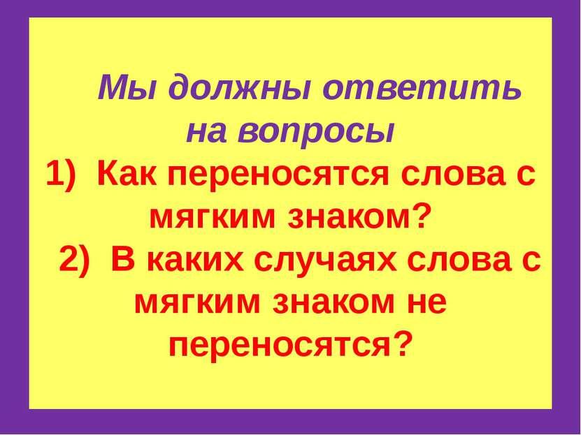 Мы должны ответить на вопросы 1) Как переносятся слова с мягким знаком? 2) В ...