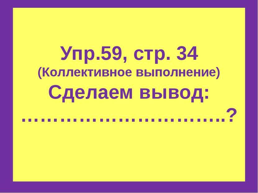 Упр.59, стр. 34 (Коллективное выполнение) Сделаем вывод: …………………………..?