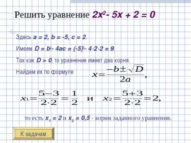 Решить уравнение 2x2-5x+2=0 Здесь a=2, b=-5, c=2. Имеем D=b2-4a...