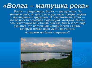 «Волга – матушка река» Волга — защитница, Волга — заступница. По течению реки...