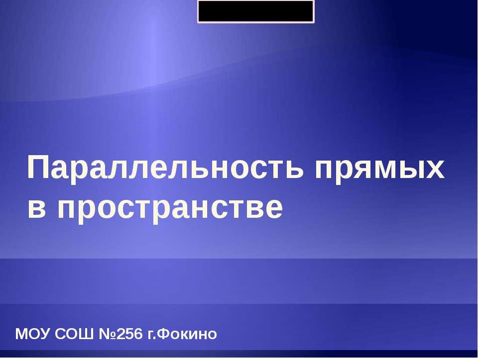 Параллельность прямых в пространстве МОУ СОШ №256 г.Фокино