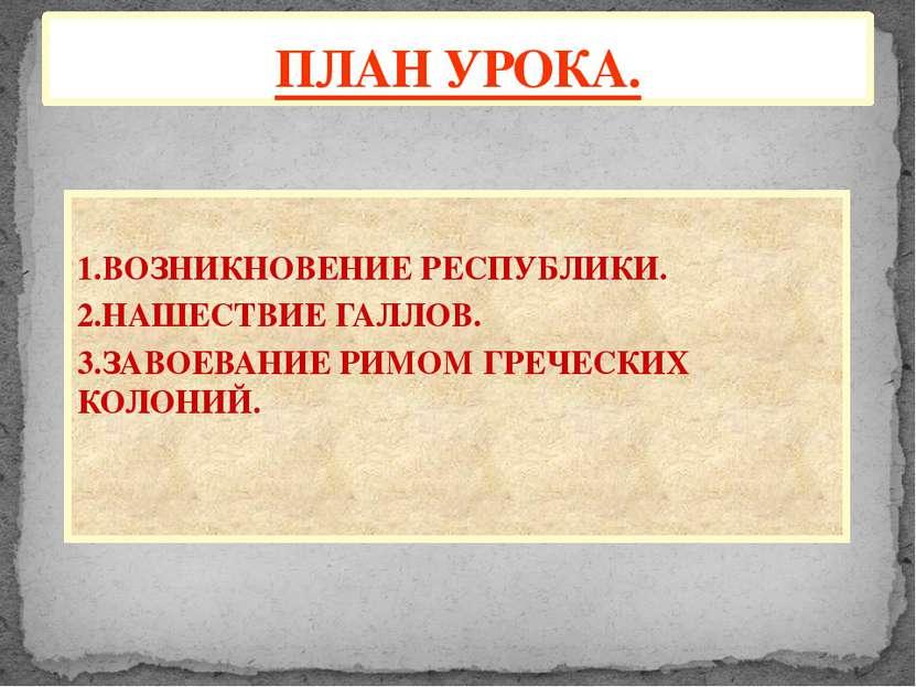 1.ВОЗНИКНОВЕНИЕ РЕСПУБЛИКИ. 2.НАШЕСТВИЕ ГАЛЛОВ. 3.ЗАВОЕВАНИЕ РИМОМ ГРЕЧЕСКИХ ...