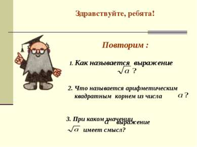 Здравствуйте, ребята! Повторим : 2. Что называется арифметическим квадратным ...