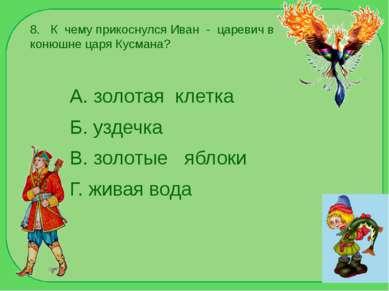 8. К чему прикоснулся Иван - царевич в конюшне царя Кусмана? А. золотая клетк...