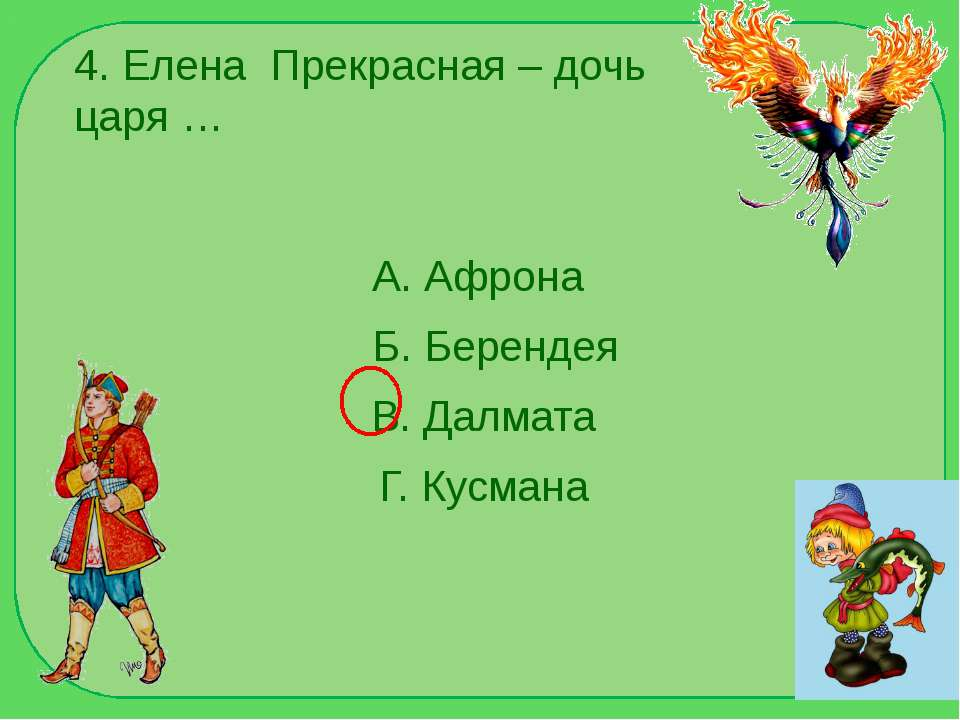 4. Елена Прекрасная – дочь царя … А. Афрона Б. Берендея В. Далмата Г. Кусмана