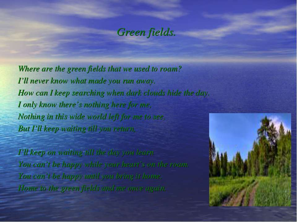 Green fields. Where are the green fields that we used to roam? I'll never kno...