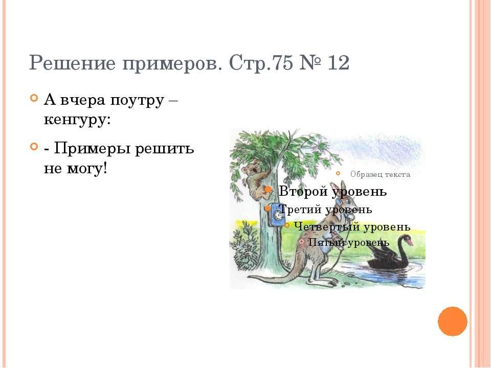 Решение примеров. Стр.75 № 12 А вчера поутру – кенгуру: - Примеры решить не м...