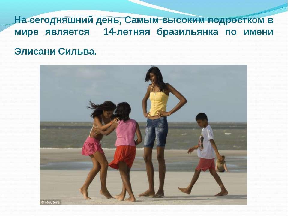 На сегодняшний день, Самым высоким подростком в мире является 14-летняя брази...
