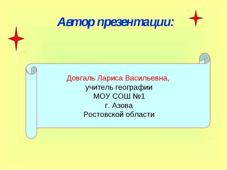 Автор презентации: Довгаль Лариса Васильевна, учитель географии МОУ СОШ №1 г....