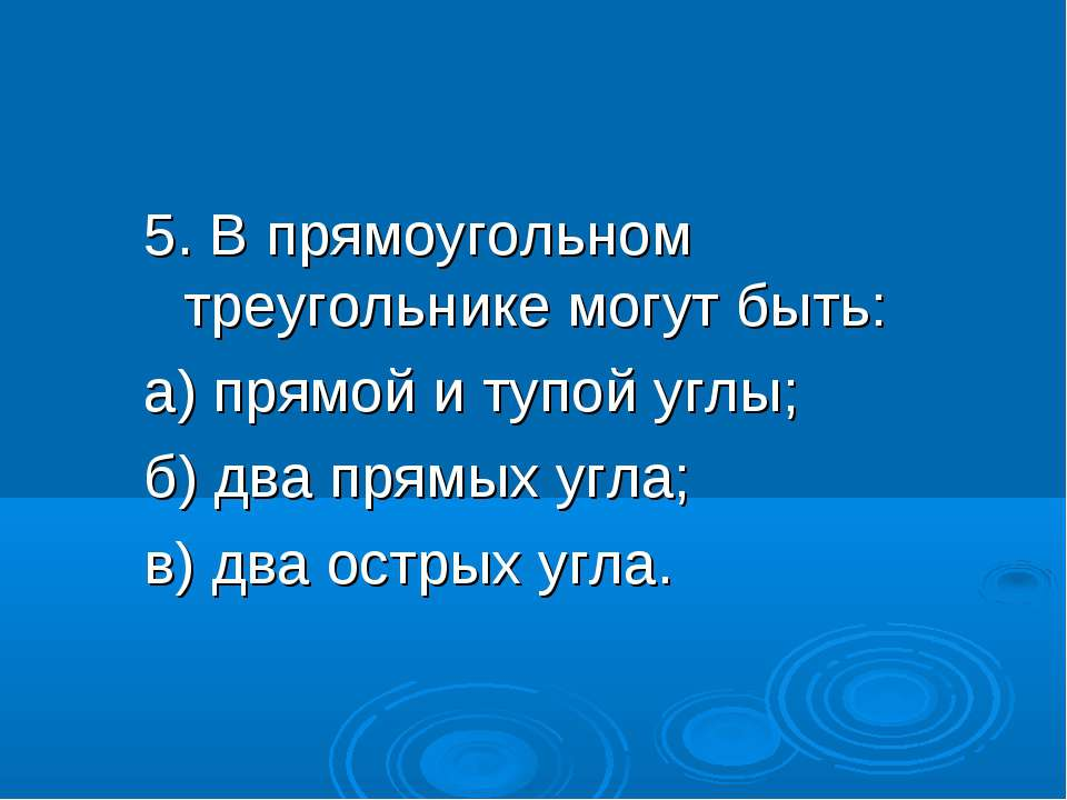 5. В прямоугольном треугольнике могут быть: а) прямой и тупой углы; б) два пр...