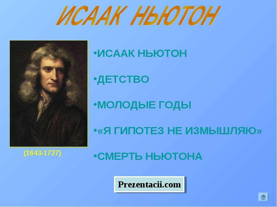 (1643-1727) ИСААК НЬЮТОН ДЕТСТВО МОЛОДЫЕ ГОДЫ «Я ГИПОТЕЗ НЕ ИЗМЫШЛЯЮ» СМЕРТЬ ...