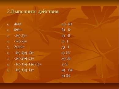 2.Выполните действия. 4•4= 6•6= -3•(-3)= -7•(-7)= 2•2•2= -4•(-4)•(-4)= -2•(-2...