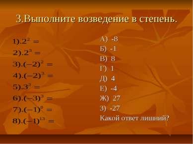 3.Выполните возведение в степень. А) -8 Б) -1 В) 8 Г) 1 Д) 4 Е) -4 Ж) 27 З) -...
