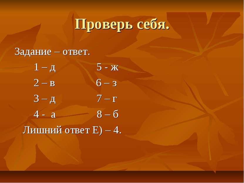 Проверь себя. Задание – ответ. 1 – д 5 - ж 2 – в 6 – з 3 – д 7 – г 4 - а 8 – ...