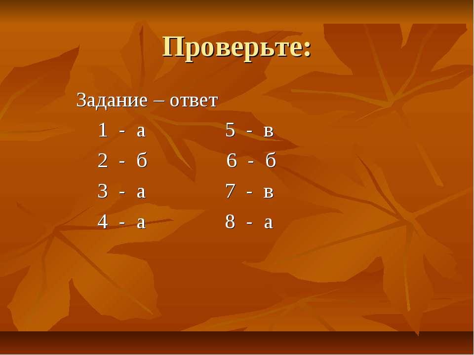 Проверьте: Задание – ответ 1 - а 5 - в 2 - б 6 - б 3 - а 7 - в 4 - а 8 - а