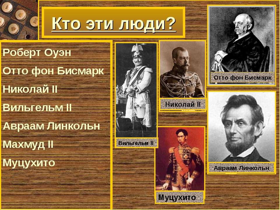 Кто эти люди? Роберт Оуэн Отто фон Бисмарк Николай II Вильгельм II Авраам Лин...