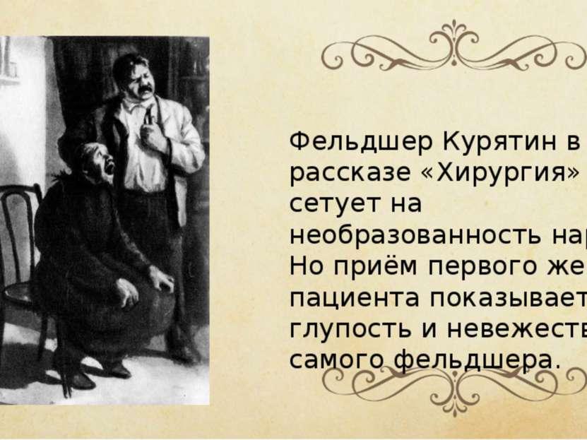 Фельдшер Курятин в рассказе «Хирургия» сетует на необразованность народа. Но ...