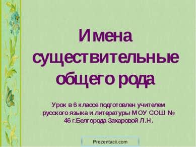 Имена существительные общего рода Урок в 6 классе подготовлен учителем русско...