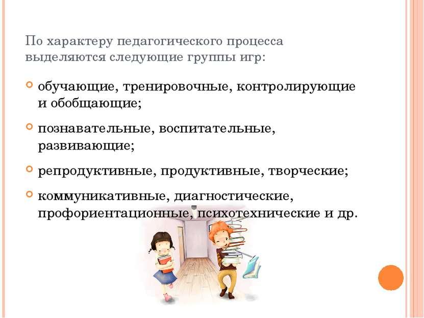 По характеру педагогического процесса выделяются следующие группы игр: обучаю...