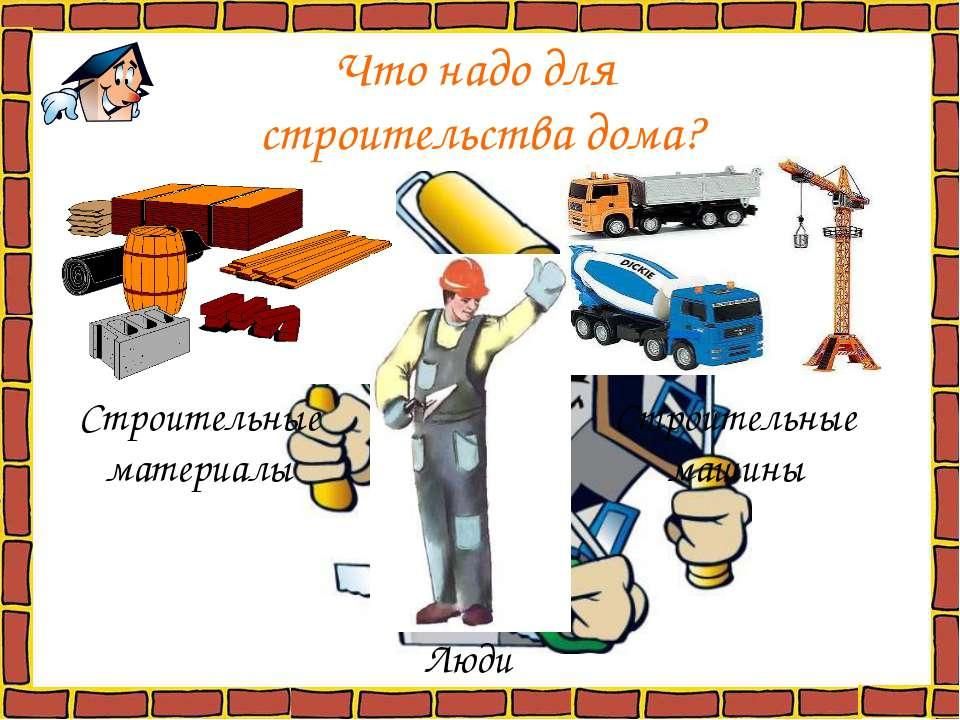 Что надо для строительства дома? Строительные материалы Строительные машины Люди