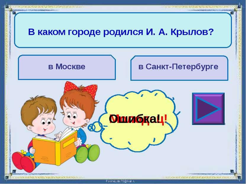Кто занимался воспитанием И. А. Крылова? мать отец Молодец! Ошибка!