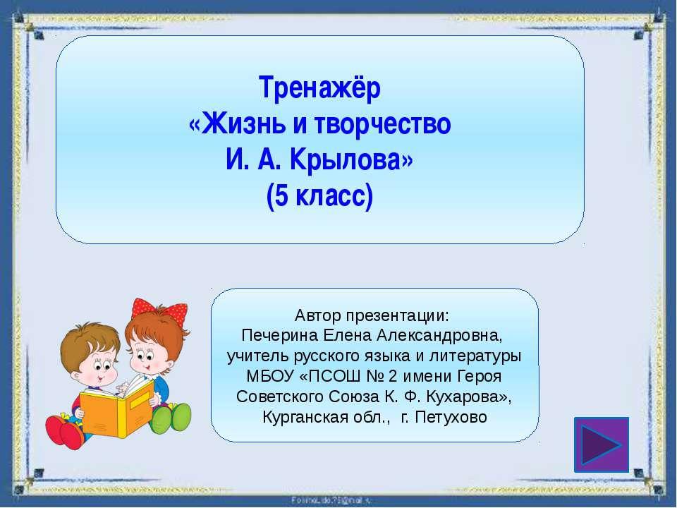 Тренажёр «Жизнь и творчество И. А. Крылова» (5 класс) Автор презентации: Пече...