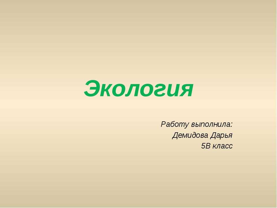 Экология Работу выполнила: Демидова Дарья 5В класс