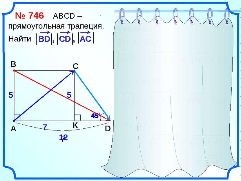 № 746 АВСD – прямоугольная трапеция. Найти A B C D 12 5 450 Решение 5 5 7 7