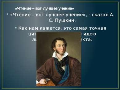 «Чтение – вот лучшее учение» «Чтение – вот лучшее учение», - сказал А. С. Пуш...