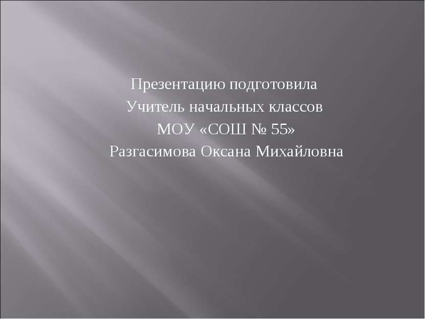 Презентацию подготовила Учитель начальных классов МОУ «СОШ № 55» Разгасимова ...