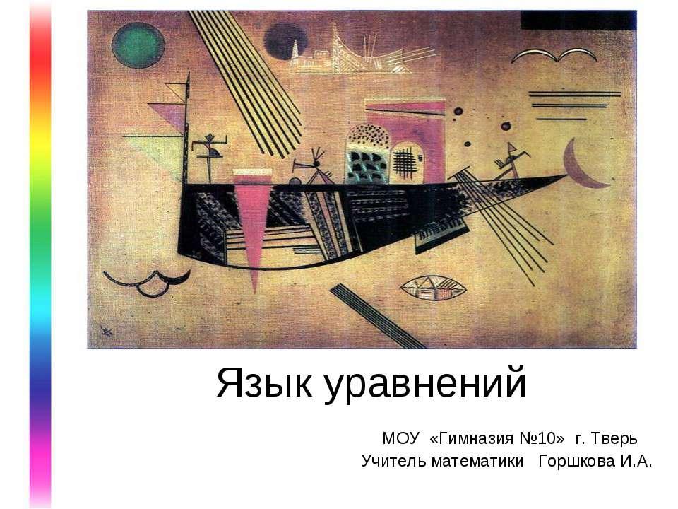 Язык уравнений МОУ «Гимназия №10» г. Тверь Учитель математики Горшкова И.А.