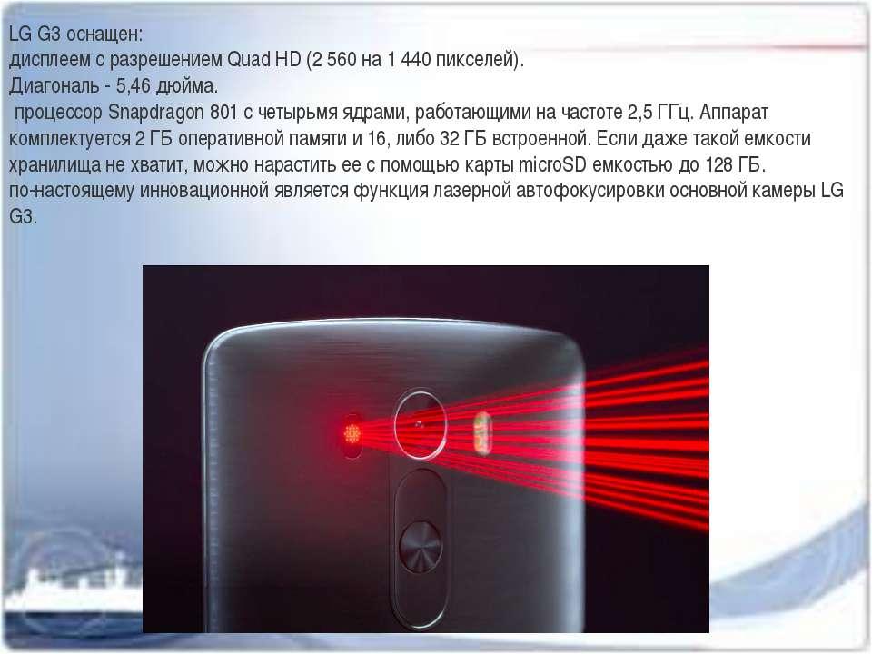 LG G3 оснащен: дисплеем с разрешением Quad HD (2 560 на 1 440 пикселей). Диаг...
