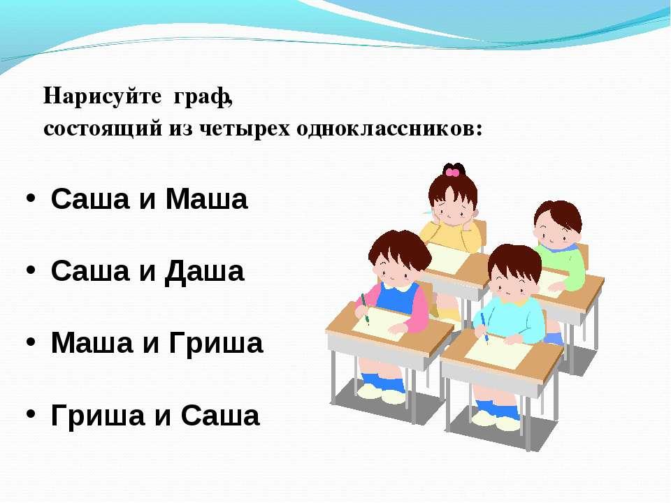 Нарисуйте граф, состоящий из четырех одноклассников: Саша и Маша Саша и Даша ...
